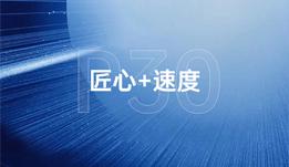 P30:匠心+速度,双重优势强化核心技术研发